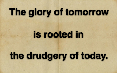 The glory of tomorrow is rooted in the drudgery of today.